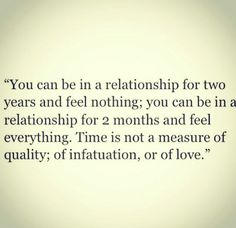 You can be in a relationship for two years and feel nothing;  you can be in a relationship for two months and feel everything. Time is not a measure of quality infatuation or love