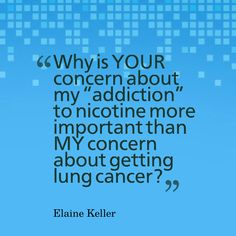 "'Why is YOUR concern about my ""addiction"" to nicotine more important than MY concern about getting lung cancer?"" Elaine Keller"