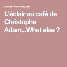 L'éclair au café de Christophe Adam...What else ?