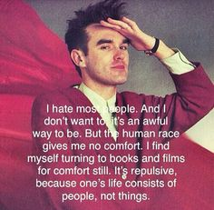 I hate most people. And I don't want to, it's an awful way to be. But the human race gives me no comfort. I find myself turning to books and films for comfort still. It's repulsive, because one's life consists of people, not things... - Morrissey #TheSmiths