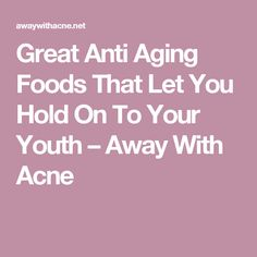 Great Anti Aging Foods That Let You Hold On To Your Youth – Away With Acne