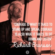 """""""Courage is what it takes to stand up and speak; courage is also what it takes to sit down and listen."""" -- Richard Branson"""