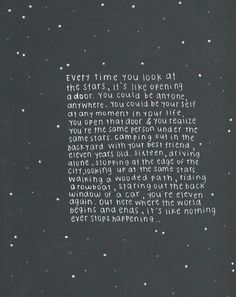 Everytime you look at the stars it's like opening a door. You could be anyone, anywhere. You could be yourself at any moment in your life. You open that door and realize you are the same person under the same stars. Camping out in your backyard with your best friend, eleven years old. Sixteen driving alone. Stopping at the edge of the city, looking up at the same stars, walking a wooded path, riding in a row boat, staring out the back window of a car. You are eleven agian. Out here where the…