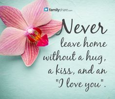 """Never leave home without a hug, a kiss, and an """"I love you""""."""