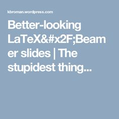 Better-looking LaTeX/Beamer slides   The stupidest thing...