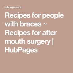 Recipes for people with braces ~ Recipes for after mouth surgery | HubPages