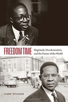 Gary Wilder, Freedom Time: Negritude, Decolonization, and the Future of the World