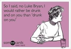 I would rather be drunk and on you Luke Bryan.