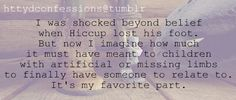 """""""I was shocked beyond belief when Hiccup lost his foot. But now I imagine how much it must have meant to children with artificial or missing limbs to finally have someone to relate to. It's my favorite part."""""""