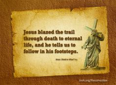 """Jesus blazed the trail through death to eternal life, and he tells us to follow in his footsteps."" Jesus: Dead or Alive? pg 11 #ReclaimEaster #Easter"