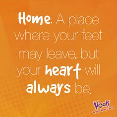 Home. A place where your feet may leave, but your heart will always be.