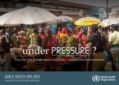Africa : Cut your risk of heart attack and stroke - Control your blood blood pressure - UNDER PRESSURE ?  WORLD HEALTH DAY 2013   http://www.WHO.int/control-blood-pressure