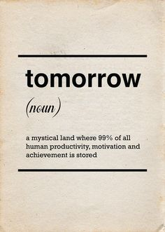 tomorrow (noun): a mystical land where 99% of all human productivity, motivation, and achievement is stored.