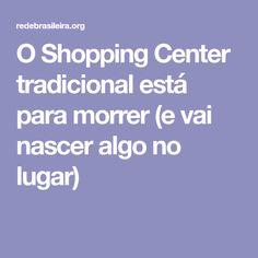 O Shopping Center tradicional está para morrer (e vai nascer algo no lugar)