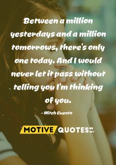 Between a million yesterdays and a million tomorrows, there's only one today. And I would never let it pass without telling you I'm thinking of you. Famous Quotes, Best Quotes, Im Thinking About You, Competitor Analysis, Told You So, Let It Be, Motivation, Amazing, Inspiration