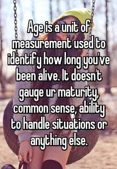 """Age is a unit of measurement used to identify how long you've been alive. It doesn't gauge ur maturity, common sense, ability to handle situations or anything else. True Quotes, Great Quotes, Quotes To Live By, Funny Quotes, Inspirational Quotes, Quotes Quotes, Witty Quotes, Sassy Quotes, Famous Quotes"