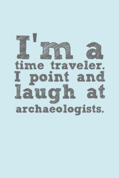 I M A Time Traveler I Point And Laugh At Archaeologists
