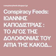 Conspiracy Feeds: ΙΩΑΝΝΗΣ ΚΑΠΟΔΙΣΤΡΙΑΣ : ΤΟ ΑΓΟΣ ΤΗΣ ΔΟΛΟΦΟΝΙΑΣ ΤΟΥ ΑΙΤΙΑ ΤΗΣ ΚΑΚΟΔΑΙΜΟΝΙΑΣ ΤΗΣ ΕΛΛΑΔΑΣ;