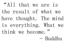 All that we are is the result of what we have thought. The mind is everything. What we think we become. ~ Buddha