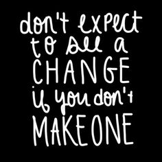 Don't expect to see a change if you don't make one ❥