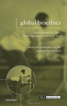 Global bioethics : issues of conscience for the twenty-first century / edited by Ronald M. Green, Aine Donovan, and Steven A. Jauss