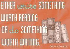 Either write something worth reading or do something worth writing ...