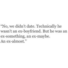 No, we didn't date. Technically he wasn't an ex-boyfriend. But he was an ex-something, an ex-maybe. An ex-almost.