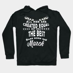 ONLY NOW $35 The best men are born in March tshirt Hoody