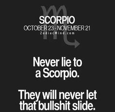 Never lie to a Scorpio. . They will never let that bullshit die!!