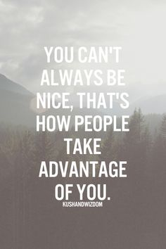 You can't always be nice, that's how people take advantage of you.