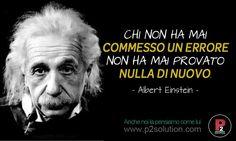 CHI NON HA MAI COMMESSO UN ERRORE, NON HA MAI PROVATO NULLA DI NUOVO.  Albert Einstein