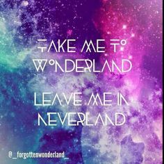 Take me to wonderland.  Leave me in neverland