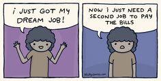 I just got my dream job Now I just need a second job to pay the bills #comics #webcomics #workhumor #dreamjob Dream Job, My Dream, Second Job, Work Humor, I Got This, Comics, Work Memes, Comic Book, Cartoons