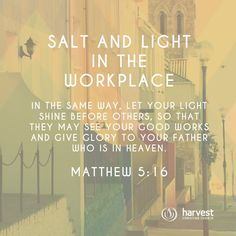 SALT AND LIGHT IN THE WORKPLACE In the same way, let your light shine before others, so that they may see your good works and give glory to your Father who is in heaven. Matthew 5:16