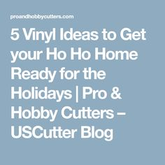 5 Vinyl Ideas to Get your Ho Ho Home Ready for the Holidays | Pro & Hobby Cutters – USCutter Blog