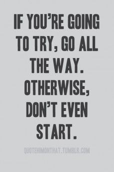 I always say, You Never Know Unless You Try.  Admittedly, sometimes I get too nervous to follow my own motto.  Starting today, screw it!  You Never Know Unless You Try, right!?!?
