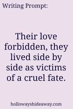 Romance Writing Prompts-Apr2017-Their love forbidden, they lived side by side as victims of a cruel fate.