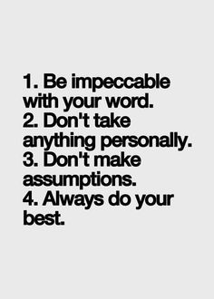 1 Be impeccable with your word. 2 Don't take anything personally. 3 Don't make assumptions. 4 Always do your best.