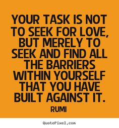 Create picture quotes about love - Your task is not to seek for love, but merely to seek..