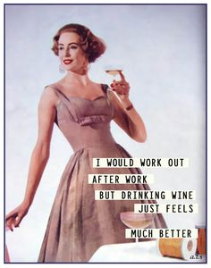 I would work out after work but drinking wine just feels much better.....