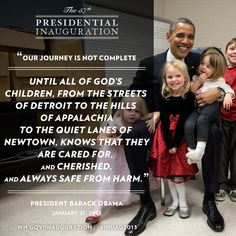 """Our journey is not complete until all our children, from the streets of Detroit to the hills of Appalachia, to the quiet lanes of Newtown, know that they are cared for and cherished and always safe from harm."" —President Obama, Jan. 21, 2013 #inaug2013 #inaugquote"
