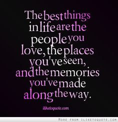 Inspirational Quote of the day: Unknown Author The best things in life are the people you love, the places you've seen, and the memories you've made along the way.