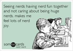 Seeing nerds having nerd fun together and not caring about being huge nerds. makes me feel lots of nerd joy.  Especially book nerds.  Nothing compares to finding someone else who shares a love for books and bookish things.