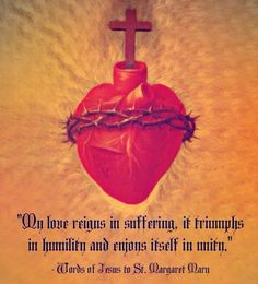 """""""My love reigns in suffering, it triumphs in humility and enjoys itself in unity"""" Words of Jesus to St Margaret Mary"""