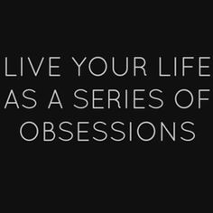 Be completely obsessed with everything you do or don't do it! It's that simple!