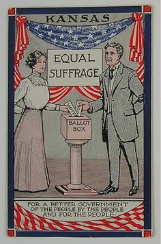 Politics/Culture: Women were pushing for their right to vote for decades. States were voting suffrage into law before the national government. This is an advertisement from Kansas that is promoting women's suffrage-19th Amendment ratified in 1920