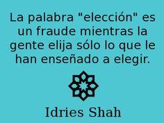 """La palabra """"elección"""" es un fraude mientras la gente elija sólo lo que le han enseñado a elegir. -- Idries Shah"""