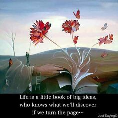 Life is a little book of big ideas, who knows what we will discover if we turn the page.
