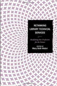 Rethinking Library Technical Services: Redefining Our Profession for the Future / Mary Beth Weber. Classmark: 9852.c.250.87