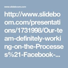 http://www.slideboom.com/presentations/1731998/Our-team-definitely-working-on-the-Processes%21-Facebook-Help-%401-850-366-6203-team%3F